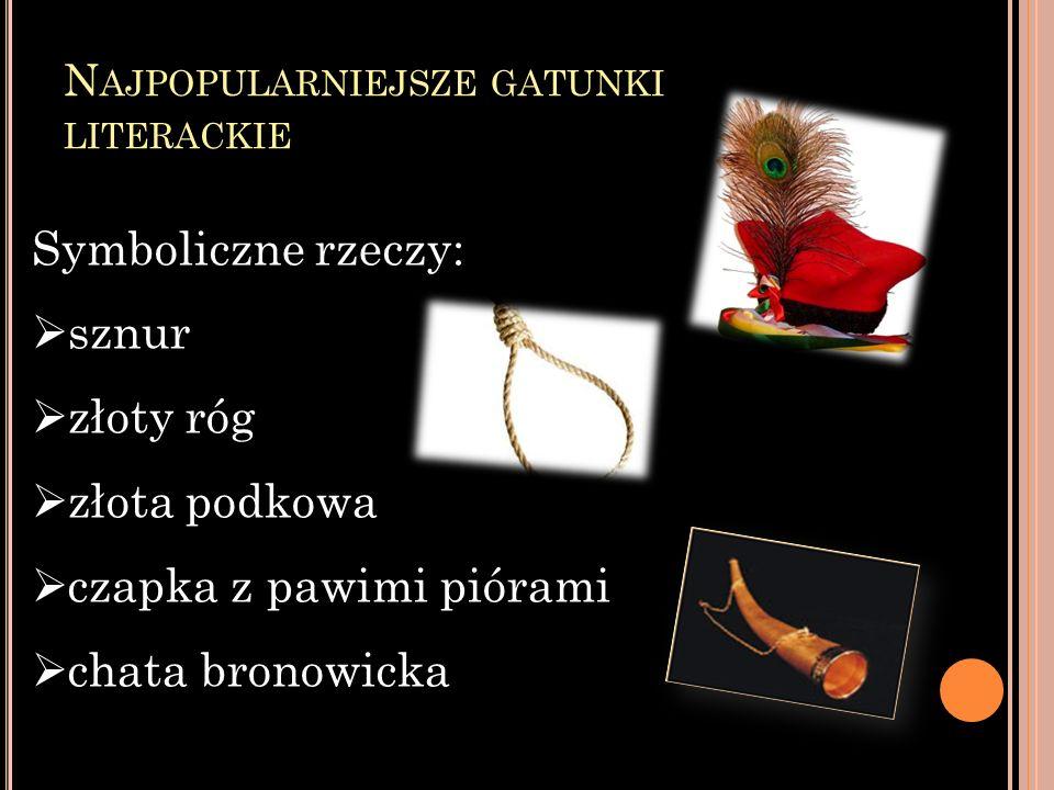 N AJPOPULARNIEJSZE GATUNKI LITERACKIE Symboliczne rzeczy: sznur złoty róg złota podkowa czapka z pawimi piórami chata bronowicka