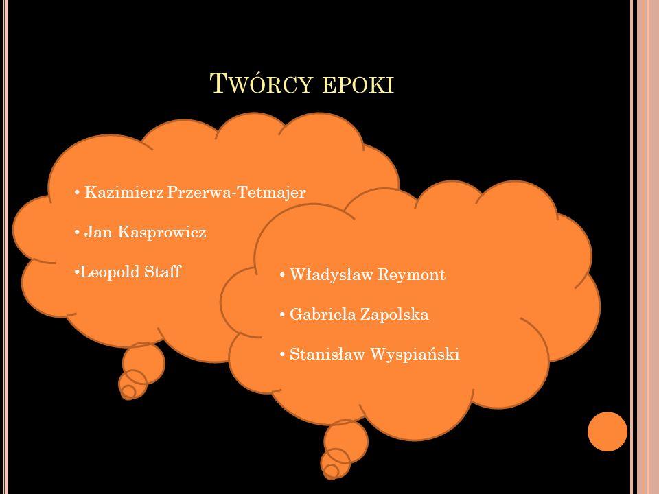 T WÓRCY EPOKI Kazimierz Przerwa-Tetmajer Jan Kasprowicz Leopold Staff Władysław Reymont Gabriela Zapolska Stanisław Wyspiański