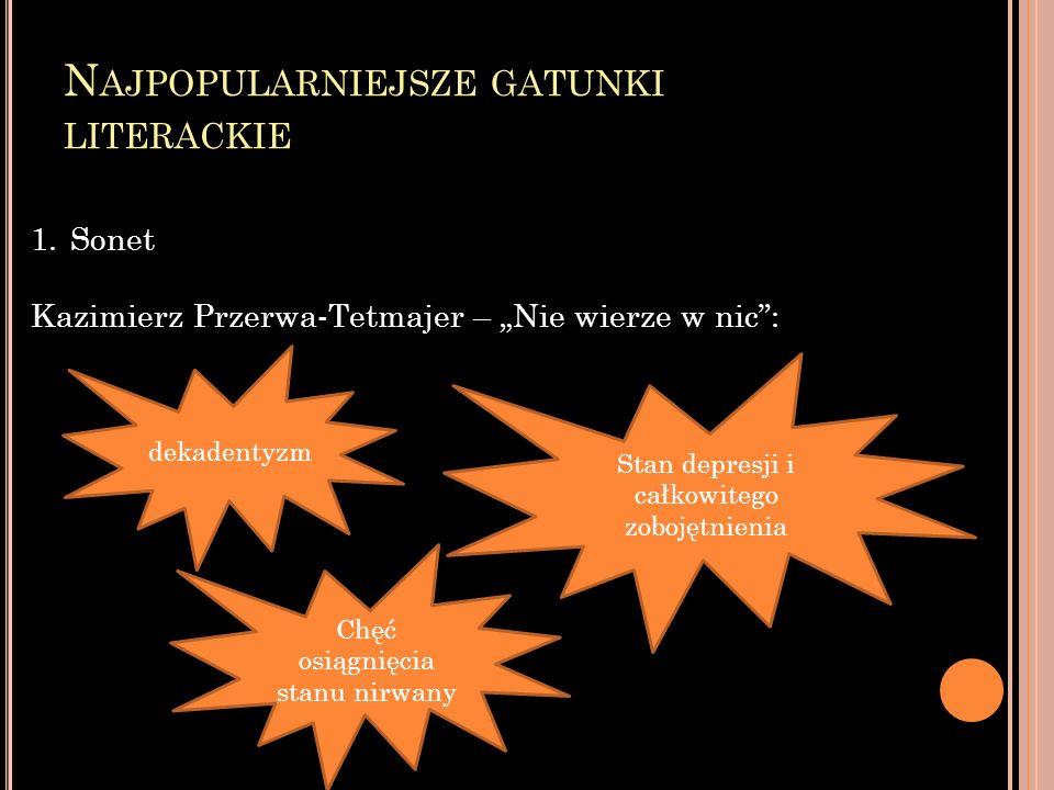 N AJPOPULARNIEJSZE GATUNKI LITERACKIE 1.Sonet Kazimierz Przerwa-Tetmajer – Nie wierze w nic: dekadentyzm Stan depresji i całkowitego zobojętnienia Chęć osiągnięcia stanu nirwany
