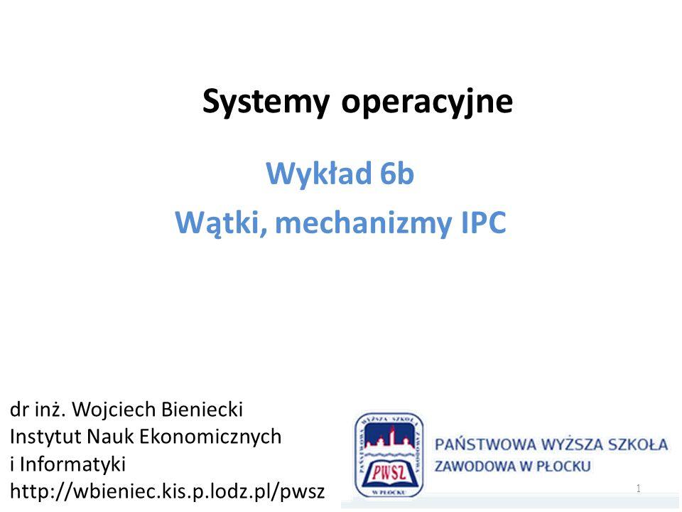Systemy operacyjne Wykład 6b Wątki, mechanizmy IPC dr inż. Wojciech Bieniecki Instytut Nauk Ekonomicznych i Informatyki http://wbieniec.kis.p.lodz.pl/