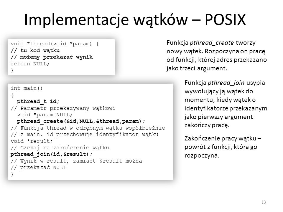 Implementacje wątków – POSIX 13 void *thread(void *param) { // tu kod wątku // możemy przekazać wynik return NULL; } int main() { pthread_t id; // Par