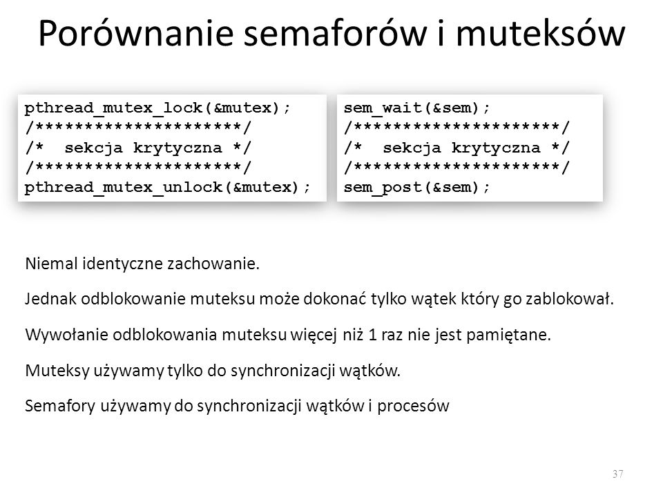 Porównanie semaforów i muteksów 37 pthread_mutex_lock(&mutex); /*********************/ /* sekcja krytyczna */ /*********************/ pthread_mutex_un