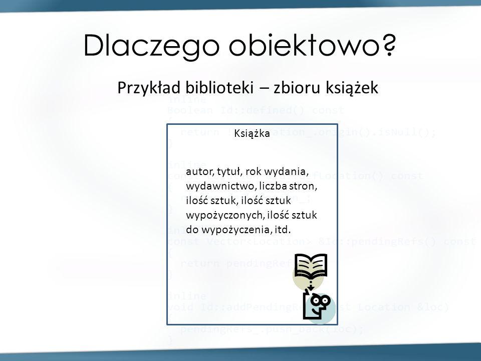 Dlaczego obiektowo? Przykład biblioteki – zbioru książek Książka autor, tytuł, rok wydania, wydawnictwo, liczba stron, ilość sztuk, ilość sztuk wypoży