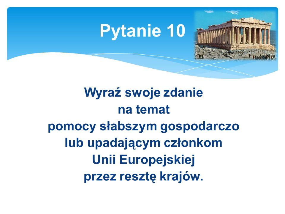 Wyraź swoje zdanie na temat pomocy słabszym gospodarczo lub upadającym członkom Unii Europejskiej przez resztę krajów.