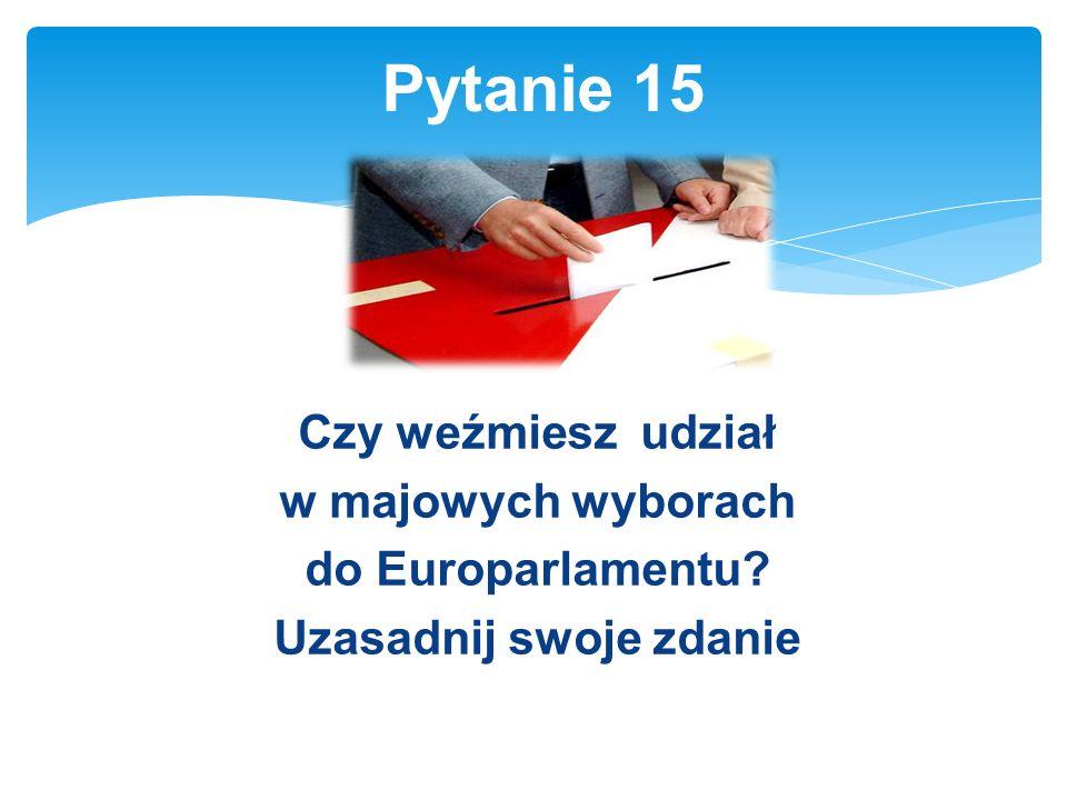 Czy weźmiesz udział w majowych wyborach do Europarlamentu Uzasadnij swoje zdanie Pytanie 15