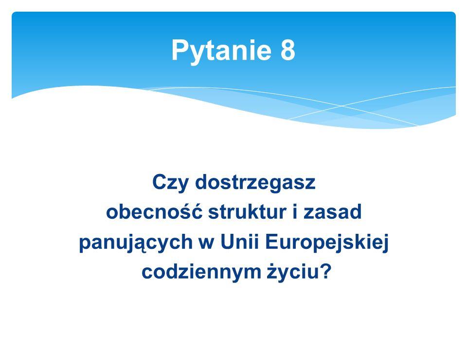 Czy dostrzegasz obecność struktur i zasad panujących w Unii Europejskiej codziennym życiu.