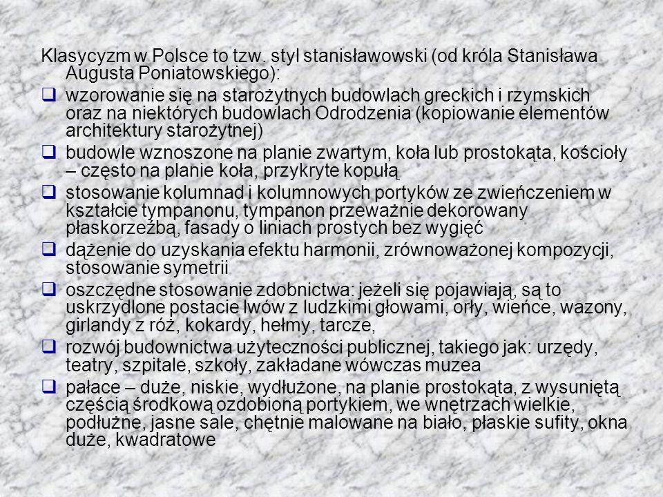 Klasycyzm w Polsce to tzw. styl stanisławowski (od króla Stanisława Augusta Poniatowskiego): wzorowanie się na starożytnych budowlach greckich i rzyms