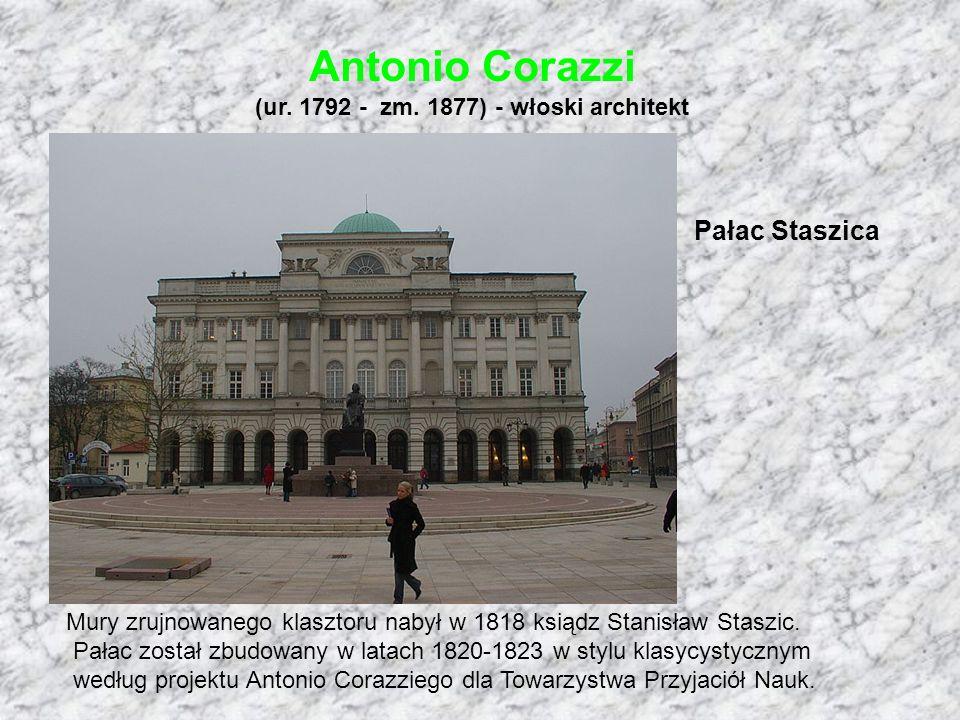 Antonio Corazzi (ur. 1792 - zm. 1877) - włoski architekt Pałac Staszica Mury zrujnowanego klasztoru nabył w 1818 ksiądz Stanisław Staszic. Pałac zosta