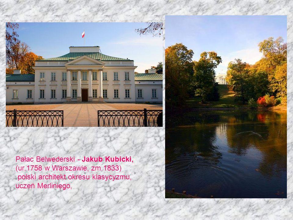 Pałac Belwederski - Jakub Kubicki, (ur.1758 w Warszawie, zm.1833) polski architekt okresu klasycyzmu, uczeń Merliniego,