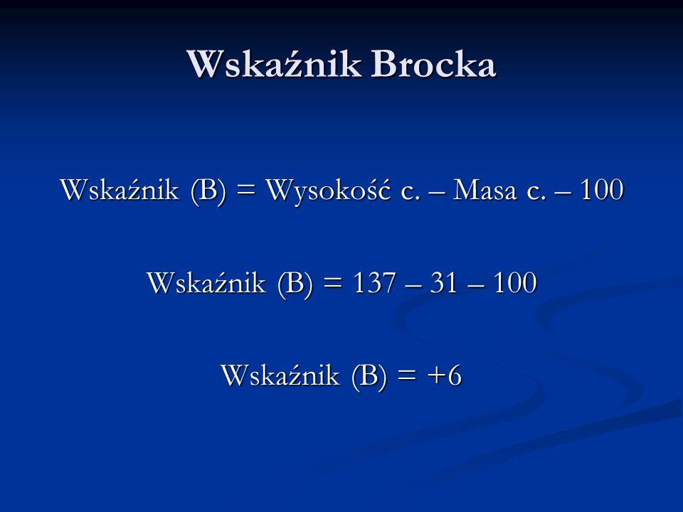 Wskaźnik Brocka Wskaźnik (B) = Wysokość c. – Masa c. – 100 Wskaźnik (B) = 137 – 31 – 100 Wskaźnik (B) = +6