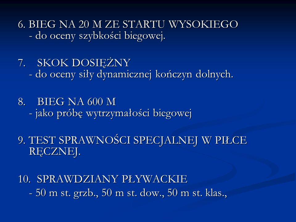 6. BIEG NA 20 M ZE STARTU WYSOKIEGO - do oceny szybkości biegowej. 7. SKOK DOSIĘŻNY - do oceny siły dynamicznej kończyn dolnych. 8. BIEG NA 600 M - ja