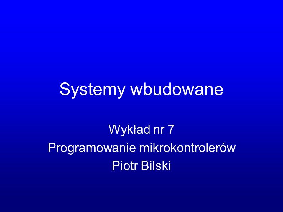 Systemy wbudowane Wykład nr 7 Programowanie mikrokontrolerów Piotr Bilski