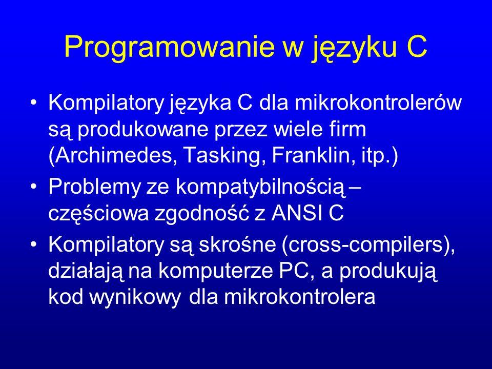 Programowanie w języku C Kompilatory języka C dla mikrokontrolerów są produkowane przez wiele firm (Archimedes, Tasking, Franklin, itp.) Problemy ze kompatybilnością – częściowa zgodność z ANSI C Kompilatory są skrośne (cross-compilers), działają na komputerze PC, a produkują kod wynikowy dla mikrokontrolera