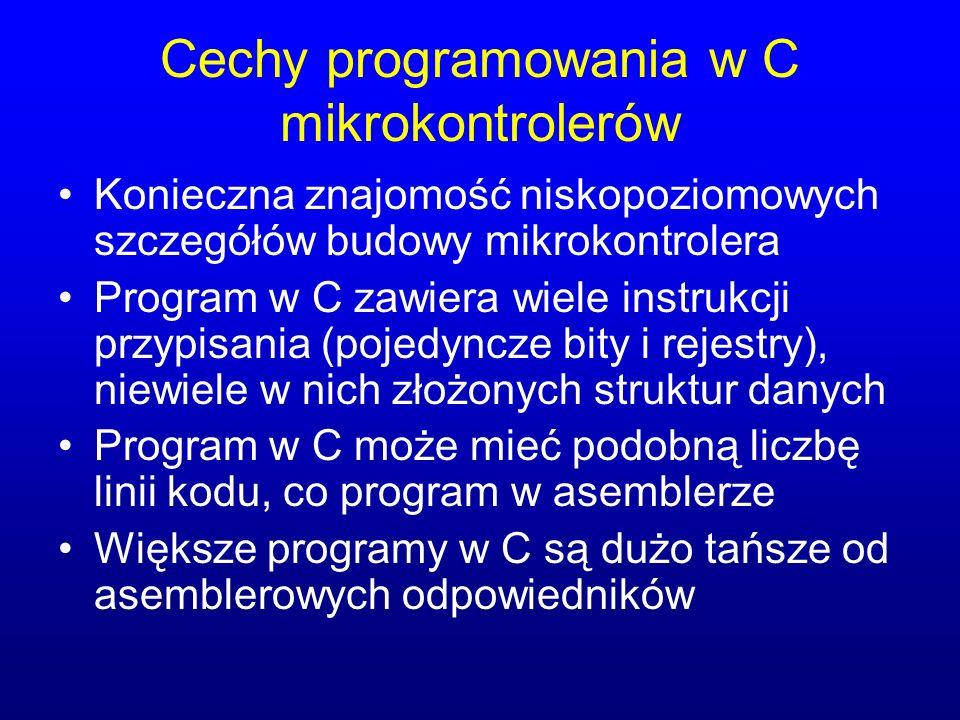 Cechy programowania w C mikrokontrolerów Konieczna znajomość niskopoziomowych szczegółów budowy mikrokontrolera Program w C zawiera wiele instrukcji przypisania (pojedyncze bity i rejestry), niewiele w nich złożonych struktur danych Program w C może mieć podobną liczbę linii kodu, co program w asemblerze Większe programy w C są dużo tańsze od asemblerowych odpowiedników