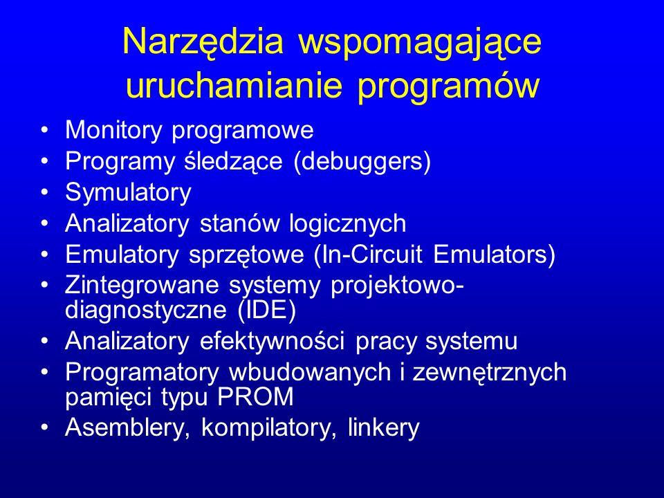 Narzędzia wspomagające uruchamianie programów Monitory programowe Programy śledzące (debuggers) Symulatory Analizatory stanów logicznych Emulatory sprzętowe (In-Circuit Emulators) Zintegrowane systemy projektowo- diagnostyczne (IDE) Analizatory efektywności pracy systemu Programatory wbudowanych i zewnętrznych pamięci typu PROM Asemblery, kompilatory, linkery