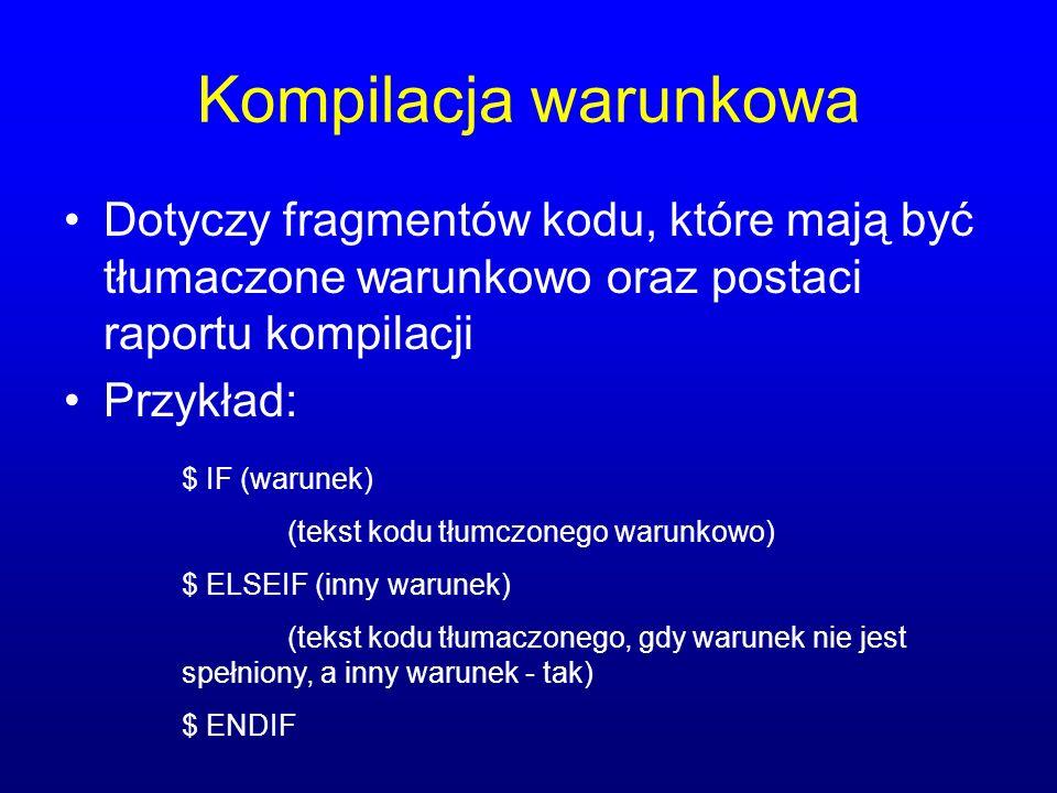 Kompilacja warunkowa Dotyczy fragmentów kodu, które mają być tłumaczone warunkowo oraz postaci raportu kompilacji Przykład: $ IF (warunek) (tekst kodu tłumczonego warunkowo) $ ELSEIF (inny warunek) (tekst kodu tłumaczonego, gdy warunek nie jest spełniony, a inny warunek - tak) $ ENDIF