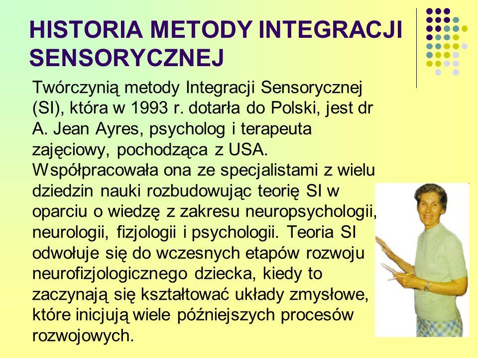 HISTORIA METODY INTEGRACJI SENSORYCZNEJ Twórczynią metody Integracji Sensorycznej (SI), która w 1993 r. dotarła do Polski, jest dr A. Jean Ayres, psyc