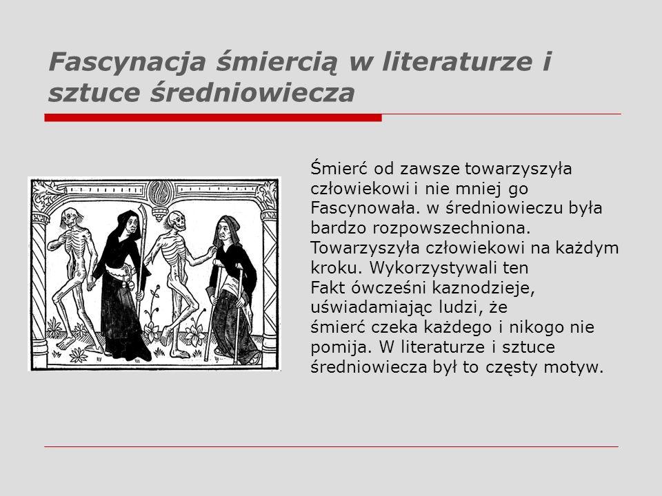 Fascynacja śmiercią w literaturze i sztuce średniowiecza Śmierć od zawsze towarzyszyła człowiekowi i nie mniej go Fascynowała. w średniowieczu była ba