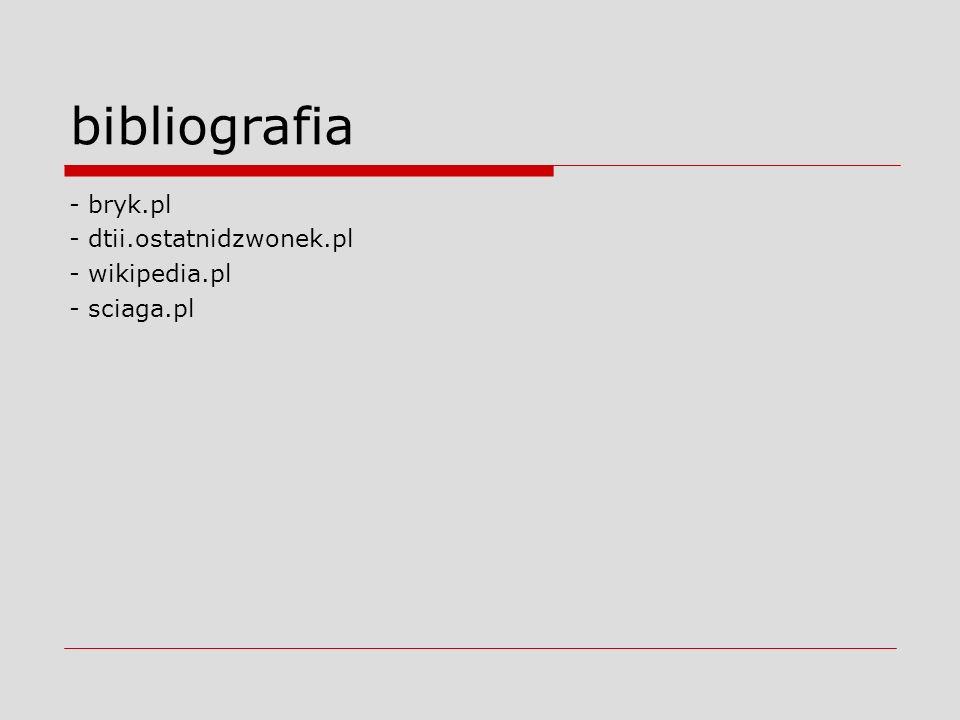 bibliografia - bryk.pl - dtii.ostatnidzwonek.pl - wikipedia.pl - sciaga.pl