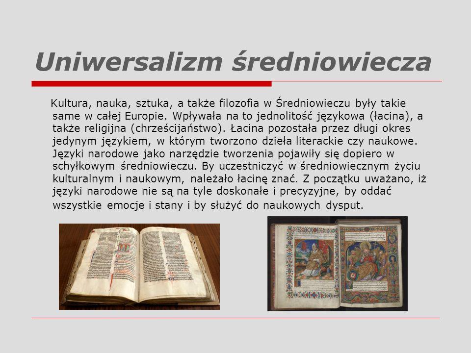 Uniwersalizm średniowiecza Kultura, nauka, sztuka, a także filozofia w Średniowieczu były takie same w całej Europie. Wpływała na to jednolitość język