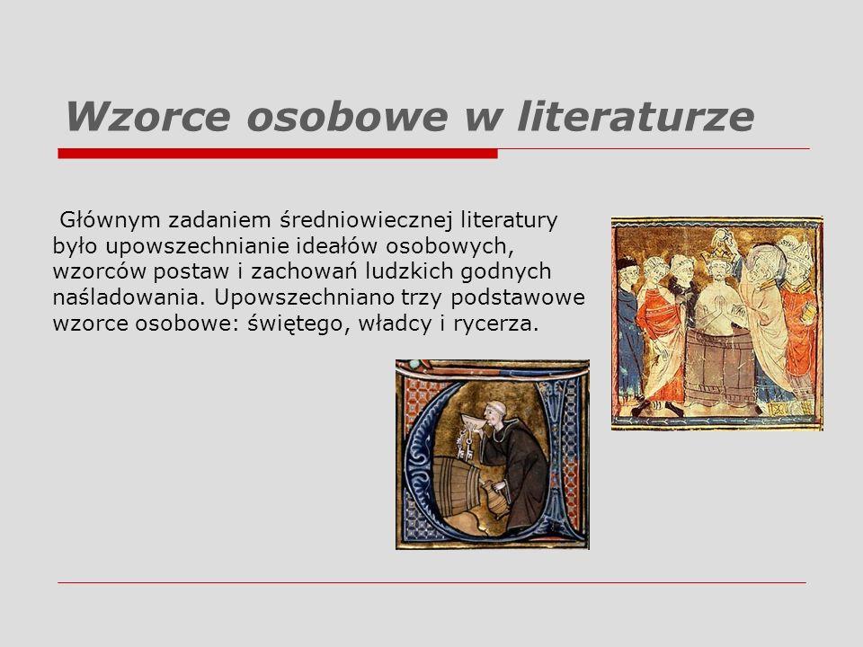 Wzorce osobowe w literaturze Głównym zadaniem średniowiecznej literatury było upowszechnianie ideałów osobowych, wzorców postaw i zachowań ludzkich go