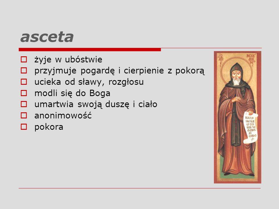 asceta żyje w ubóstwie przyjmuje pogardę i cierpienie z pokorą ucieka od sławy, rozgłosu modli się do Boga umartwia swoją duszę i ciało anonimowość po