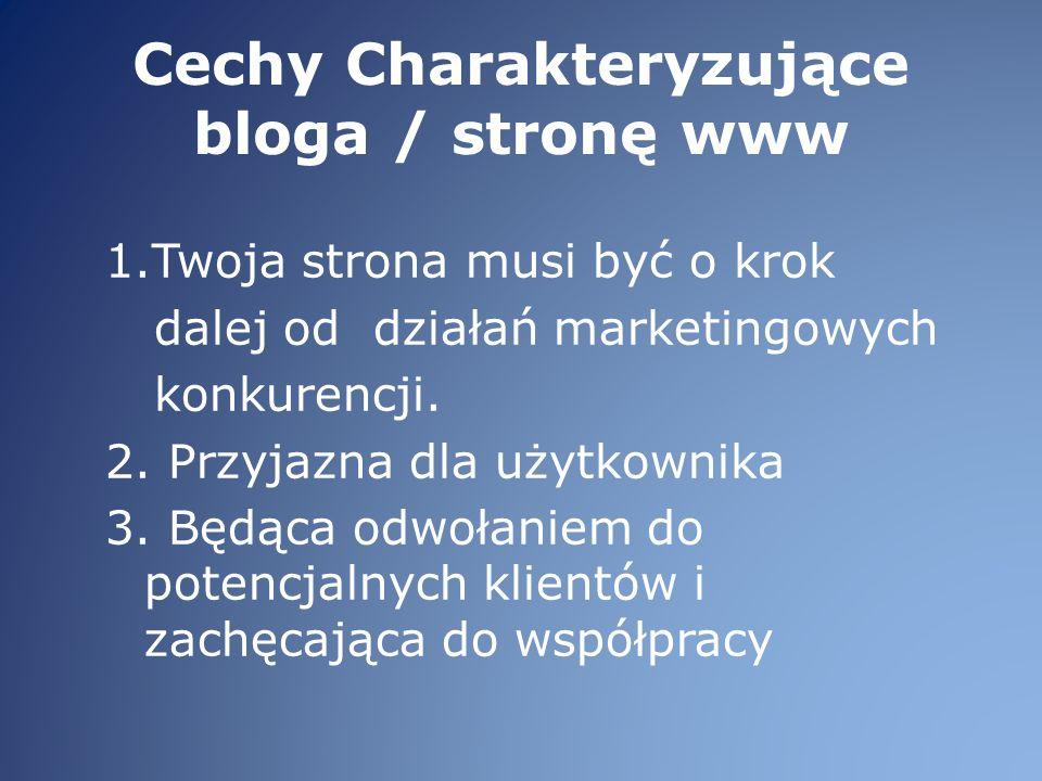 Cechy Charakteryzujące bloga / stronę www 1.Twoja strona musi być o krok dalej od działań marketingowych konkurencji.