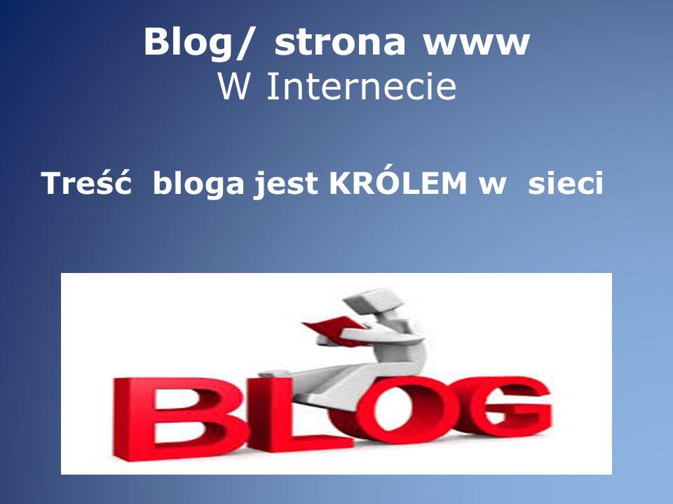 Blog/ strona www W Internecie Treść bloga jest KRÓLEM w sieci