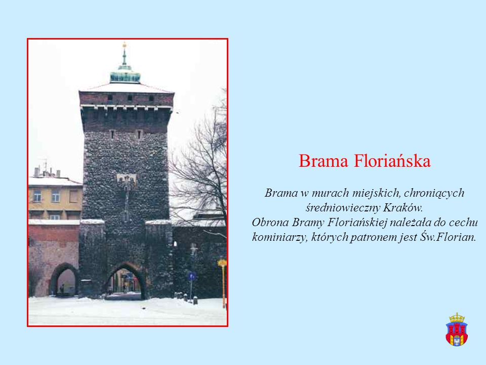 Brama Floriańska Brama w murach miejskich, chroniących średniowieczny Kraków. Obrona Bramy Floriańskiej należała do cechu kominiarzy, których patronem