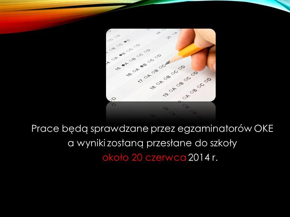 Prace będą sprawdzane przez egzaminatorów OKE a wyniki zostaną przesłane do szkoły około 20 czerwca 2014 r.