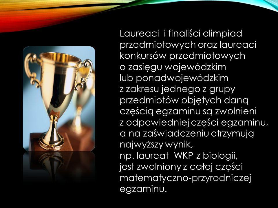 Laureaci i finaliści olimpiad przedmiotowych oraz laureaci konkursów przedmiotowych o zasięgu wojewódzkim lub ponadwojewódzkim z zakresu jednego z grupy przedmiotów objętych daną częścią egzaminu są zwolnieni z odpowiedniej części egzaminu, a na zaświadczeniu otrzymują najwyższy wynik, np.