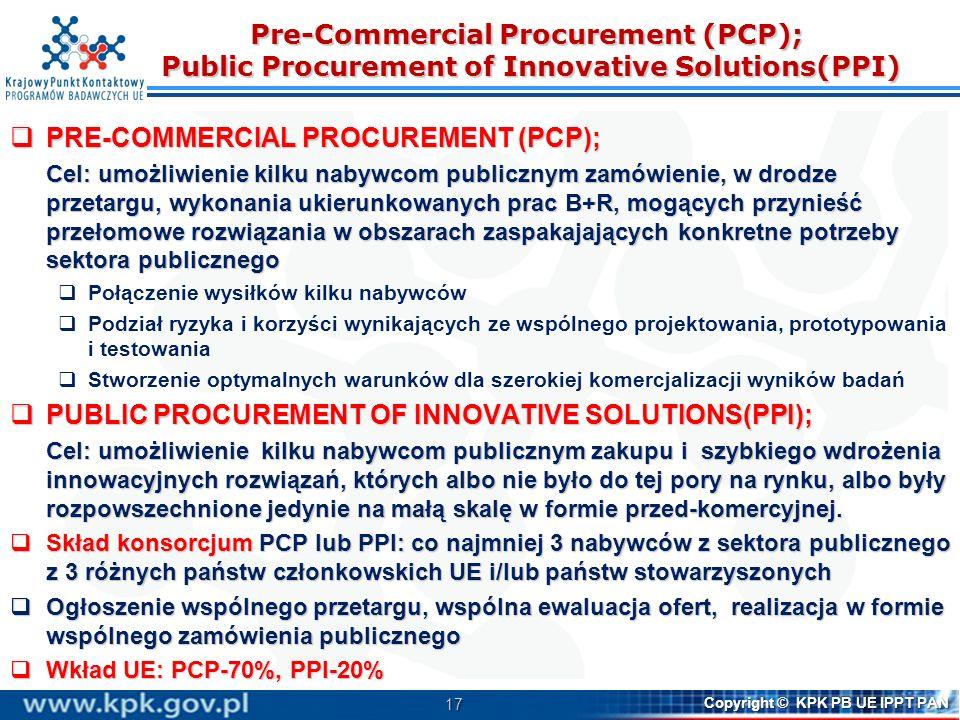 17 Copyright © KPK PB UE IPPT PAN Pre-Commercial Procurement (PCP); Public Procurement of Innovative Solutions(PPI) PRE-COMMERCIAL PROCUREMENT (PCP); PRE-COMMERCIAL PROCUREMENT (PCP); Cel: umożliwienie kilku nabywcom publicznym zamówienie, w drodze przetargu, wykonania ukierunkowanych prac B+R, mogących przynieść przełomowe rozwiązania w obszarach zaspakajających konkretne potrzeby sektora publicznego Połączenie wysiłków kilku nabywców Podział ryzyka i korzyści wynikających ze wspólnego projektowania, prototypowania i testowania Stworzenie optymalnych warunków dla szerokiej komercjalizacji wyników badań PUBLIC PROCUREMENT OF INNOVATIVE SOLUTIONS(PPI); PUBLIC PROCUREMENT OF INNOVATIVE SOLUTIONS(PPI); Cel: umożliwienie kilku nabywcom publicznym zakupu i szybkiego wdrożenia innowacyjnych rozwiązań, których albo nie było do tej pory na rynku, albo były rozpowszechnione jedynie na małą skalę w formie przed-komercyjnej.