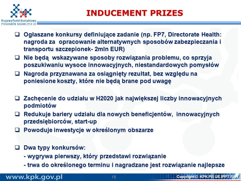 18 Copyright © KPK PB UE IPPT PAN INDUCEMENT PRIZES Ogłaszane konkursy definiujące zadanie (np. FP7, Directorate Health: nagroda za opracowanie altern
