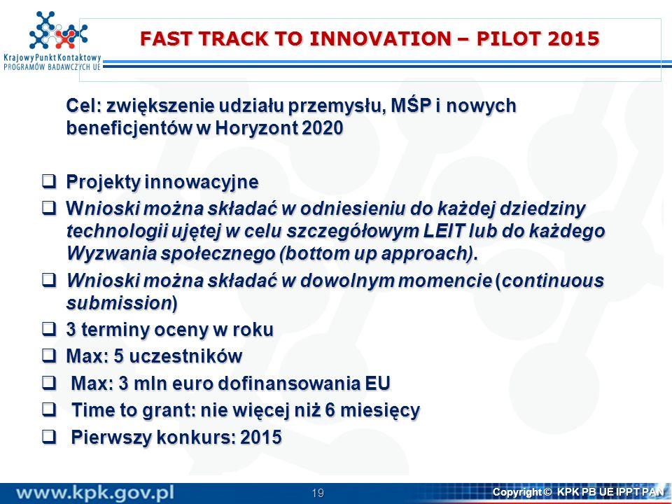 19 Copyright © KPK PB UE IPPT PAN FAST TRACK TO INNOVATION – PILOT 2015 Cel: zwiększenie udziału przemysłu, MŚP i nowych beneficjentów w Horyzont 2020 Projekty innowacyjne Projekty innowacyjne Wnioski można składać w odniesieniu do każdej dziedziny technologii ujętej w celu szczegółowym LEIT lub do każdego Wyzwania społecznego (bottom up approach).
