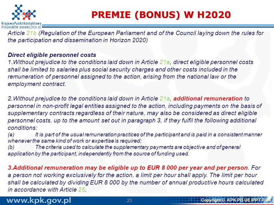 25 Copyright © KPK PB UE IPPT PAN PREMIE (BONUS) W H2020 Article 21b (Regulation of the European Parliament and of the Council laying down the rules for the participation and dissemination in Horizon 2020) Direct eligible personnel costs 1.Without prejudice to the conditions laid down in Article 21a, direct eligible personnel costs shall be limited to salaries plus social security charges and other costs included in the remuneration of personnel assigned to the action, arising from the national law or the employment contract.