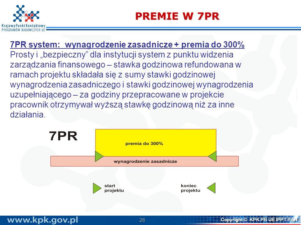 26 Copyright © KPK PB UE IPPT PAN PREMIE W 7PR 7PR system: wynagrodzenie zasadnicze + premia do 300% Prosty i bezpieczny dla instytucji system z punktu widzenia zarządzania finansowego – stawka godzinowa refundowana w ramach projektu składała się z sumy stawki godzinowej wynagrodzenia zasadniczego i stawki godzinowej wynagrodzenia uzupełniającego – za godziny przepracowane w projekcie pracownik otrzymywał wyższą stawkę godzinową niż za inne działania.