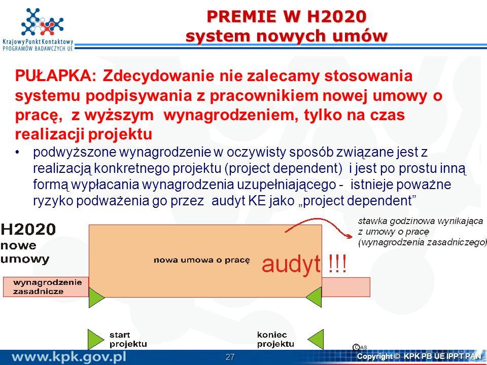27 Copyright © KPK PB UE IPPT PAN PREMIE W H2020 system nowych umów PUŁAPKA: Zdecydowanie nie zalecamy stosowania systemu podpisywania z pracownikiem nowej umowy o pracę, z wyższym wynagrodzeniem, tylko na czas realizacji projektu podwyższone wynagrodzenie w oczywisty sposób związane jest z realizacją konkretnego projektu (project dependent) i jest po prostu inną formą wypłacania wynagrodzenia uzupełniającego - istnieje poważne ryzyko podważenia go przez audyt KE jako project dependent