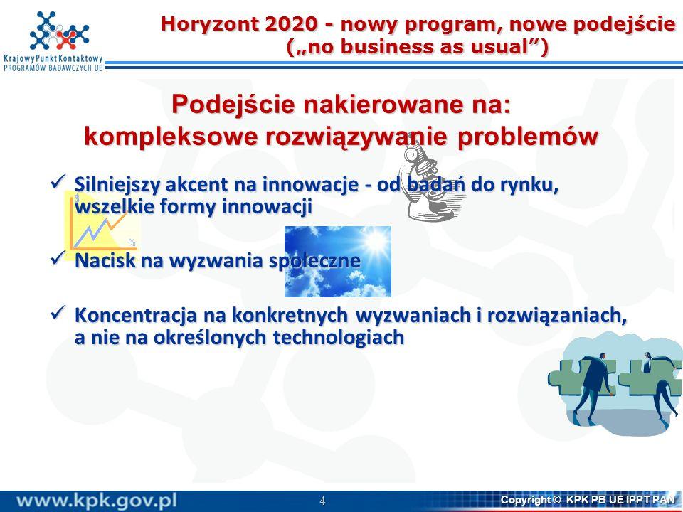 4 Copyright © KPK PB UE IPPT PAN Horyzont 2020 - nowy program, nowe podejście (no business as usual) Podejście nakierowane na: kompleksowe rozwiązywanie problemów Silniejszy akcent na innowacje - od badań do rynku, wszelkie formy innowacji Silniejszy akcent na innowacje - od badań do rynku, wszelkie formy innowacji Nacisk na wyzwania społeczne Nacisk na wyzwania społeczne Koncentracja na konkretnych wyzwaniach i rozwiązaniach, a nie na określonych technologiach Koncentracja na konkretnych wyzwaniach i rozwiązaniach, a nie na określonych technologiach