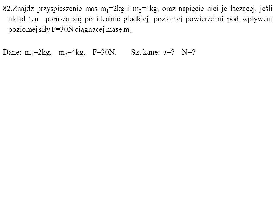 Dane: m 1 =2kg, m 2 =4kg, F=30N. Szukane: a=? N=?
