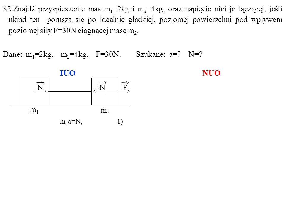 82.Znajdź przyspieszenie mas m 1 =2kg i m 2 =4kg, oraz napięcie nici je łączącej, jeśli układ ten porusza się po idealnie gładkiej, poziomej powierzchni pod wpływem poziomej siły F=30N ciągnącej masę m 2.