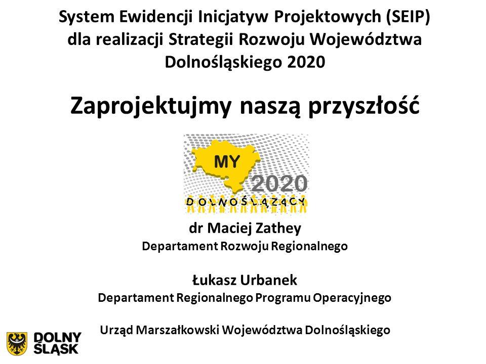 System Ewidencji Inicjatyw Projektowych (SEIP) dla realizacji Strategii Rozwoju Województwa Dolnośląskiego 2020 Zaprojektujmy naszą przyszłość dr Maci