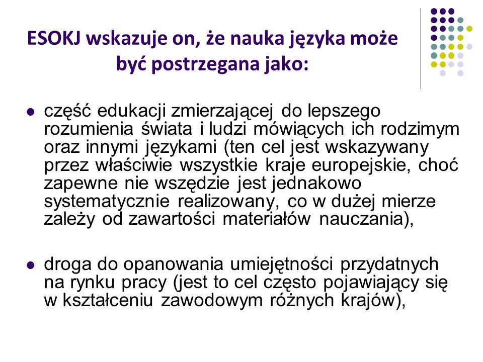 ESOKJ wskazuje on, że nauka języka może być postrzegana jako: część edukacji zmierzającej do lepszego rozumienia świata i ludzi mówiących ich rodzimym oraz innymi językami (ten cel jest wskazywany przez właściwie wszystkie kraje europejskie, choć zapewne nie wszędzie jest jednakowo systematycznie realizowany, co w dużej mierze zależy od zawartości materiałów nauczania), droga do opanowania umiejętności przydatnych na rynku pracy (jest to cel często pojawiający się w kształceniu zawodowym różnych krajów),