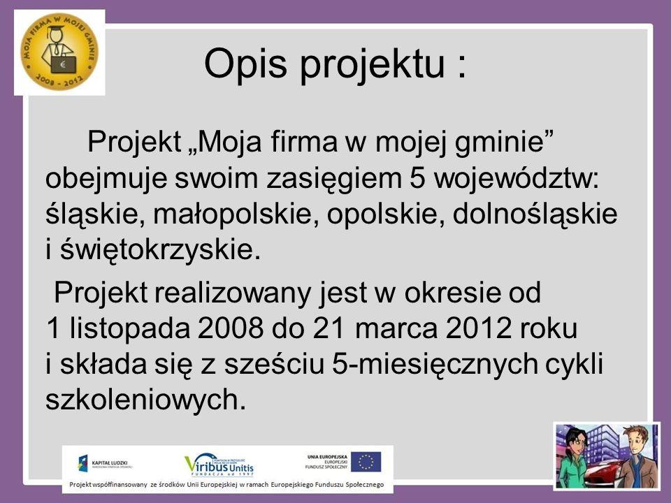 Opis projektu : Projekt Moja firma w mojej gminie obejmuje swoim zasięgiem 5 województw: śląskie, małopolskie, opolskie, dolnośląskie i świętokrzyskie