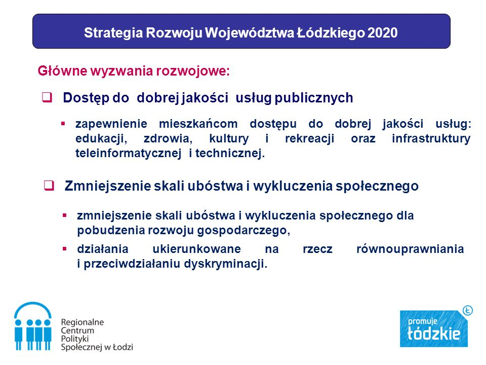 Strategia Rozwoju Województwa Łódzkiego 2020 Główne wyzwania rozwojowe: Zmniejszenie skali ubóstwa i wykluczenia społecznego zmniejszenie skali ubóstwa i wykluczenia społecznego dla pobudzenia rozwoju gospodarczego, działania ukierunkowane na rzecz równouprawniania i przeciwdziałaniu dyskryminacji.