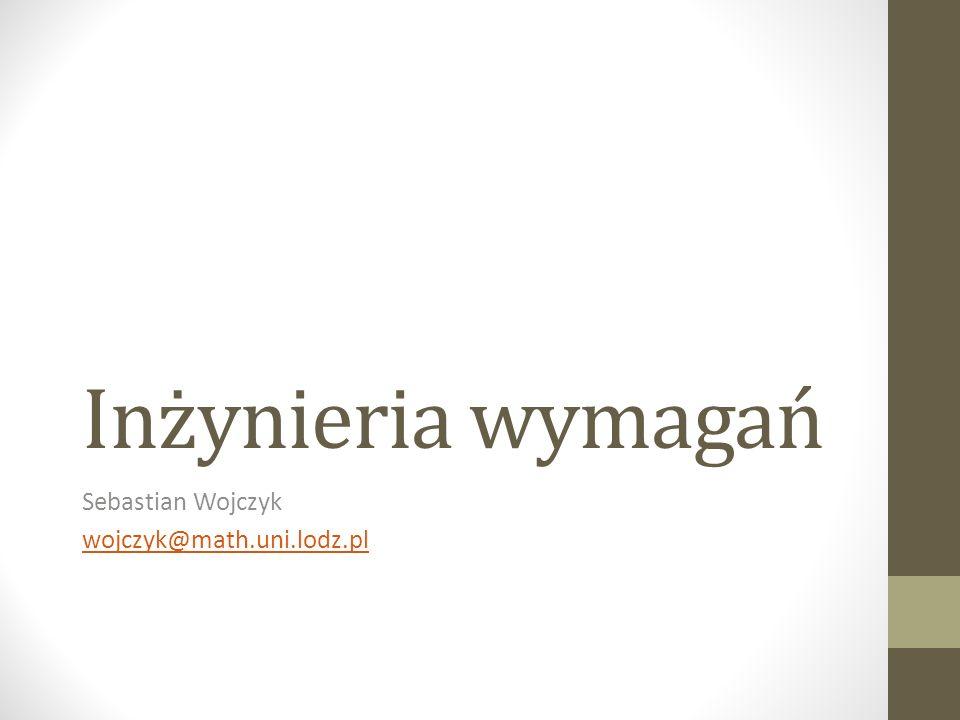 Inżynieria wymagań Sebastian Wojczyk wojczyk@math.uni.lodz.pl