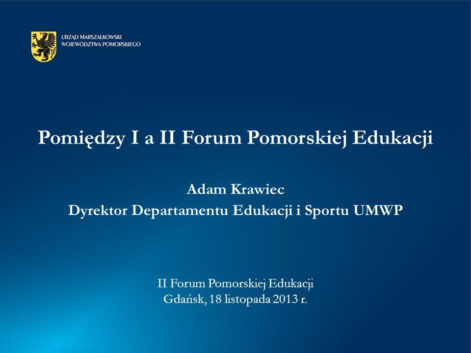 Pomiędzy I a II Forum Pomorskiej Edukacji Adam Krawiec Dyrektor Departamentu Edukacji i Sportu UMWP II Forum Pomorskiej Edukacji Gdańsk, 18 listopada