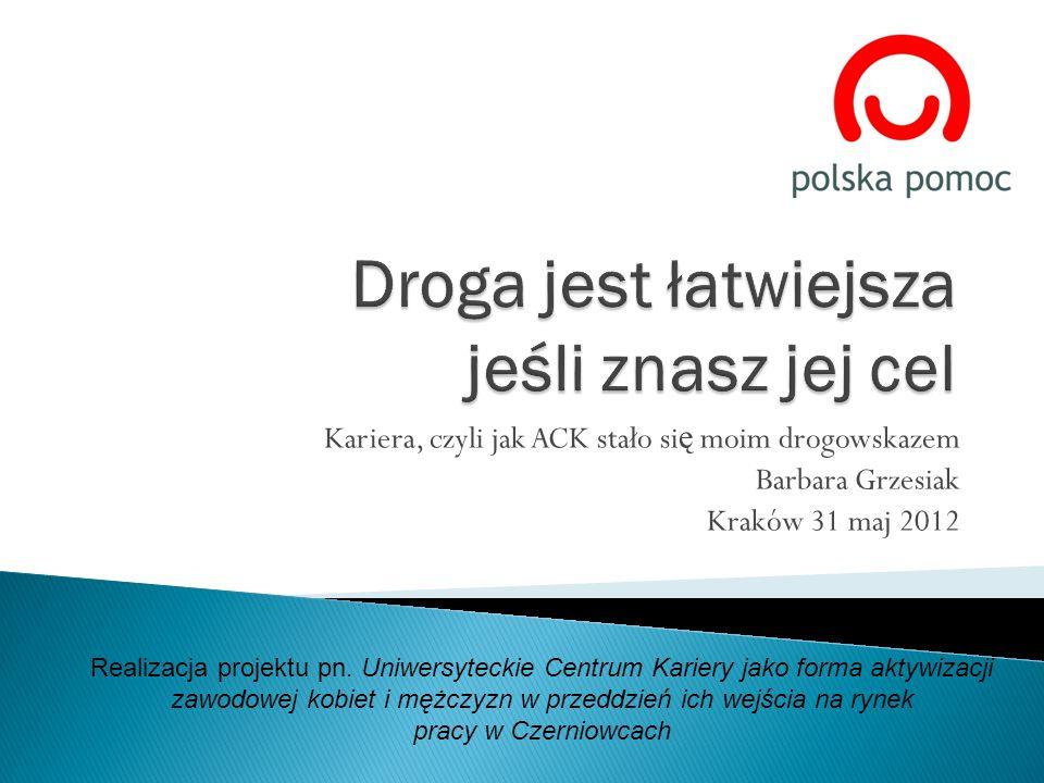 Kariera, czyli jak ACK stało si ę moim drogowskazem Barbara Grzesiak Kraków 31 maj 2012 Realizacja projektu pn. Uniwersyteckie Centrum Kariery jako fo