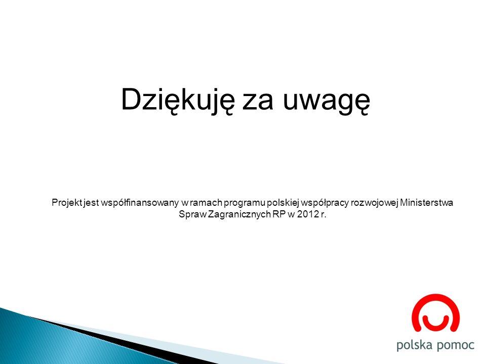 Dziękuję za uwagę Projekt jest współfinansowany w ramach programu polskiej współpracy rozwojowej Ministerstwa Spraw Zagranicznych RP w 2012 r.