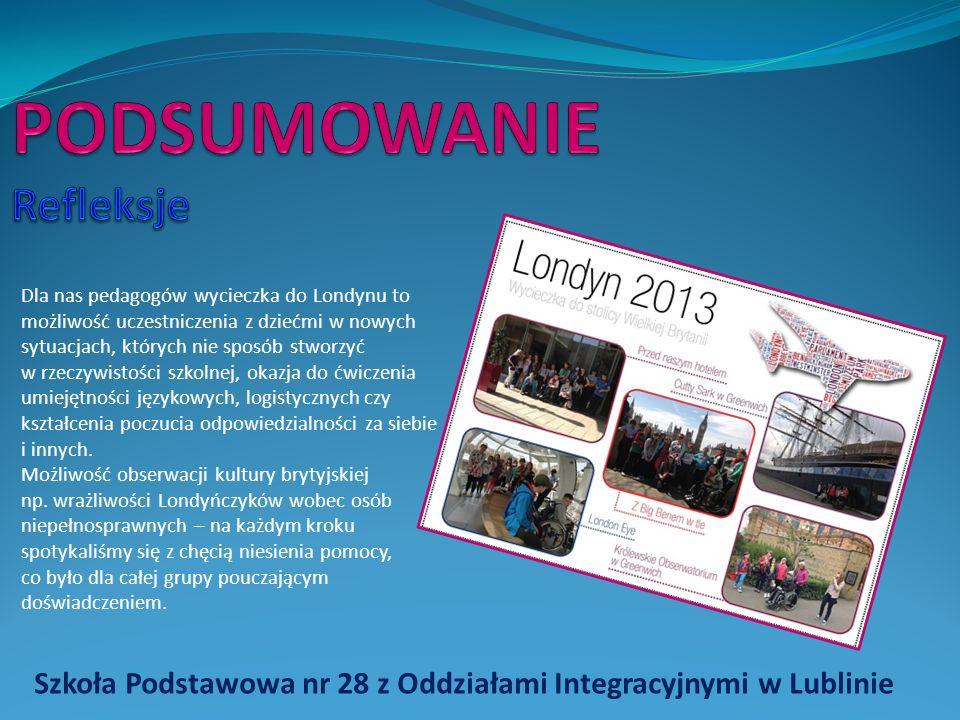 Szkoła Podstawowa nr 28 z Oddziałami Integracyjnymi w Lublinie Dla nas pedagogów wycieczka do Londynu to możliwość uczestniczenia z dziećmi w nowych sytuacjach, których nie sposób stworzyć w rzeczywistości szkolnej, okazja do ćwiczenia umiejętności językowych, logistycznych czy kształcenia poczucia odpowiedzialności za siebie i innych.