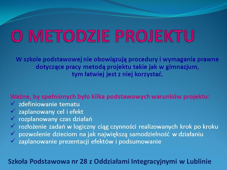 Szkoła Podstawowa nr 28 z Oddziałami Integracyjnymi w Lublinie W szkole podstawowej nie obowiązują procedury i wymagania prawne dotyczące pracy metodą projektu takie jak w gimnazjum, tym łatwiej jest z niej korzystać.